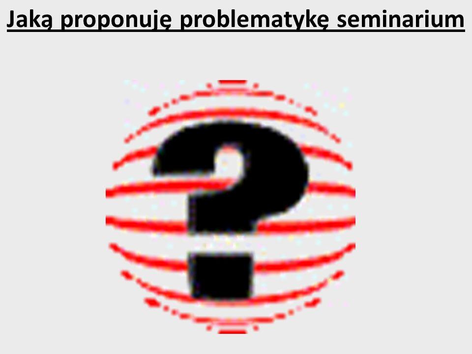 Jaką proponuję problematykę seminarium