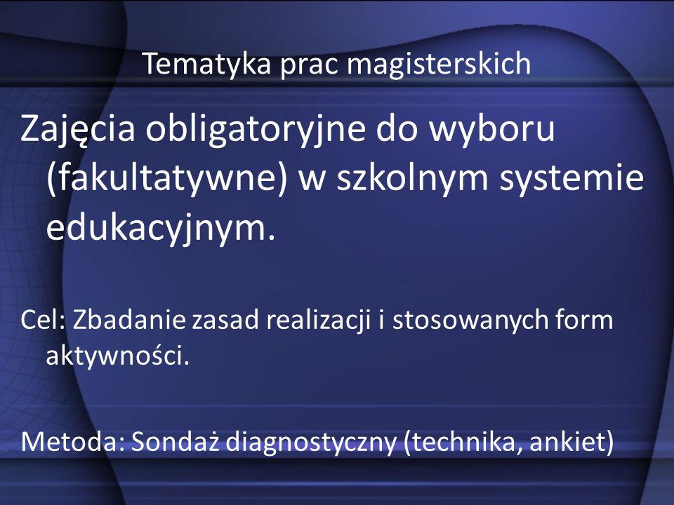 Tematyka prac magisterskich Zajęcia obligatoryjne do wyboru (fakultatywne) w szkolnym systemie edukacyjnym. Cel: Zbadanie zasad realizacji i stosowany