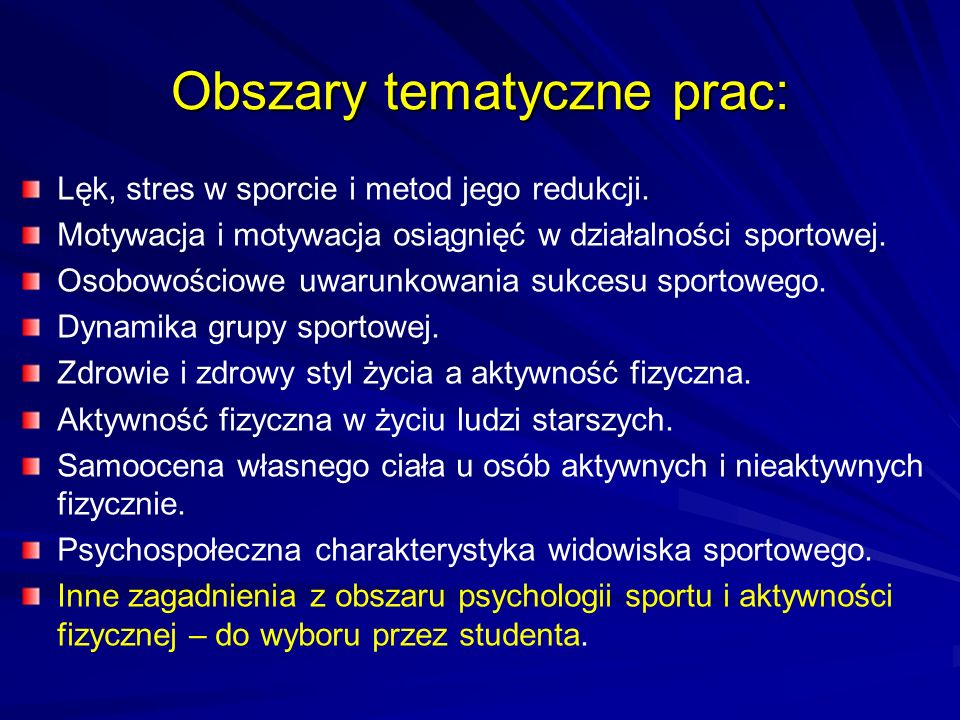 Obszary tematyczne prac: Lęk, stres w sporcie i metod jego redukcji. Motywacja i motywacja osiągnięć w działalności sportowej. Osobowościowe uwarunkow