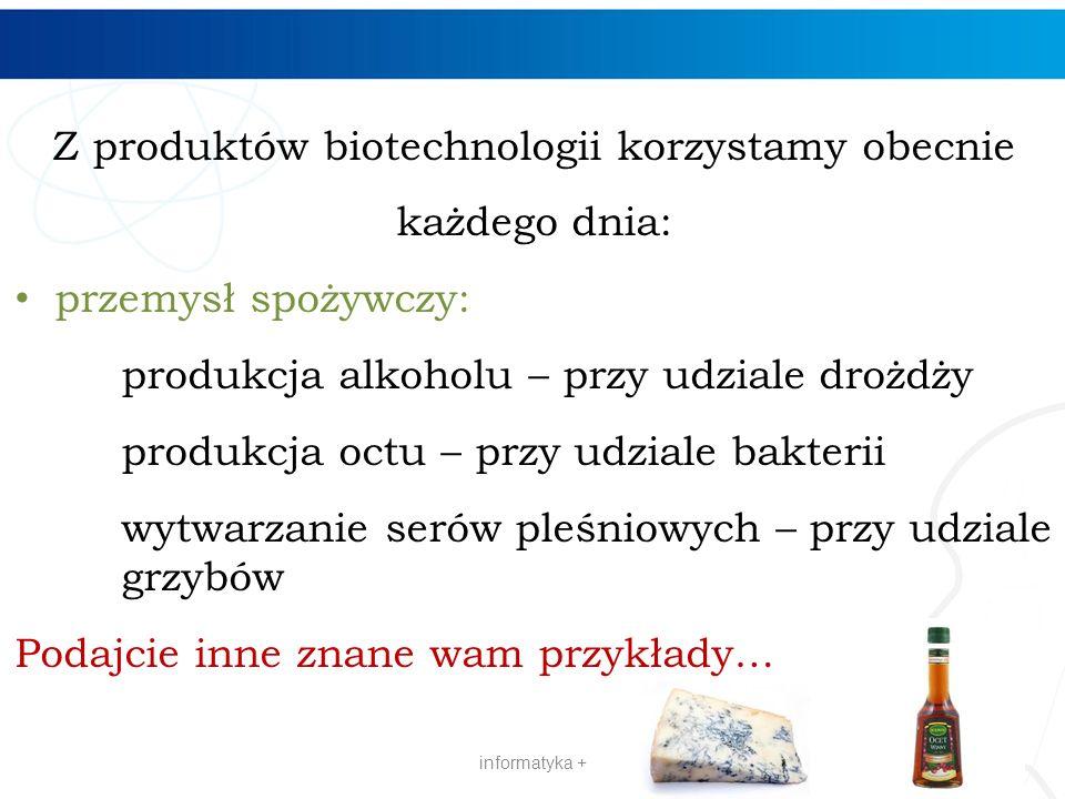 Z produktów biotechnologii korzystamy obecnie każdego dnia: przemysł spożywczy: produkcja alkoholu – przy udziale drożdży produkcja octu – przy udzial