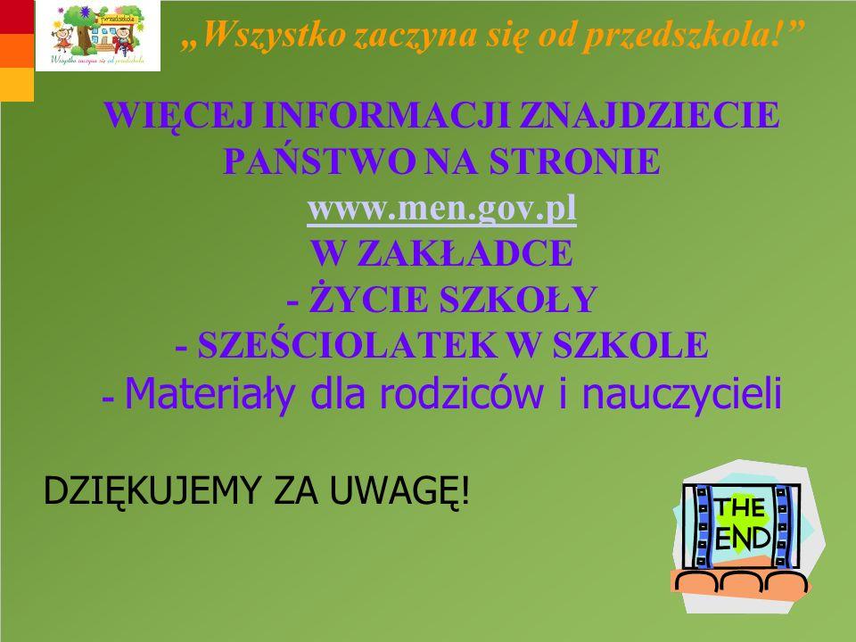 WIĘCEJ INFORMACJI ZNAJDZIECIE PAŃSTWO NA STRONIE www.men.gov.pl W ZAKŁADCE - ŻYCIE SZKOŁY - SZEŚCIOLATEK W SZKOLE - Materiały dla rodziców i nauczycie