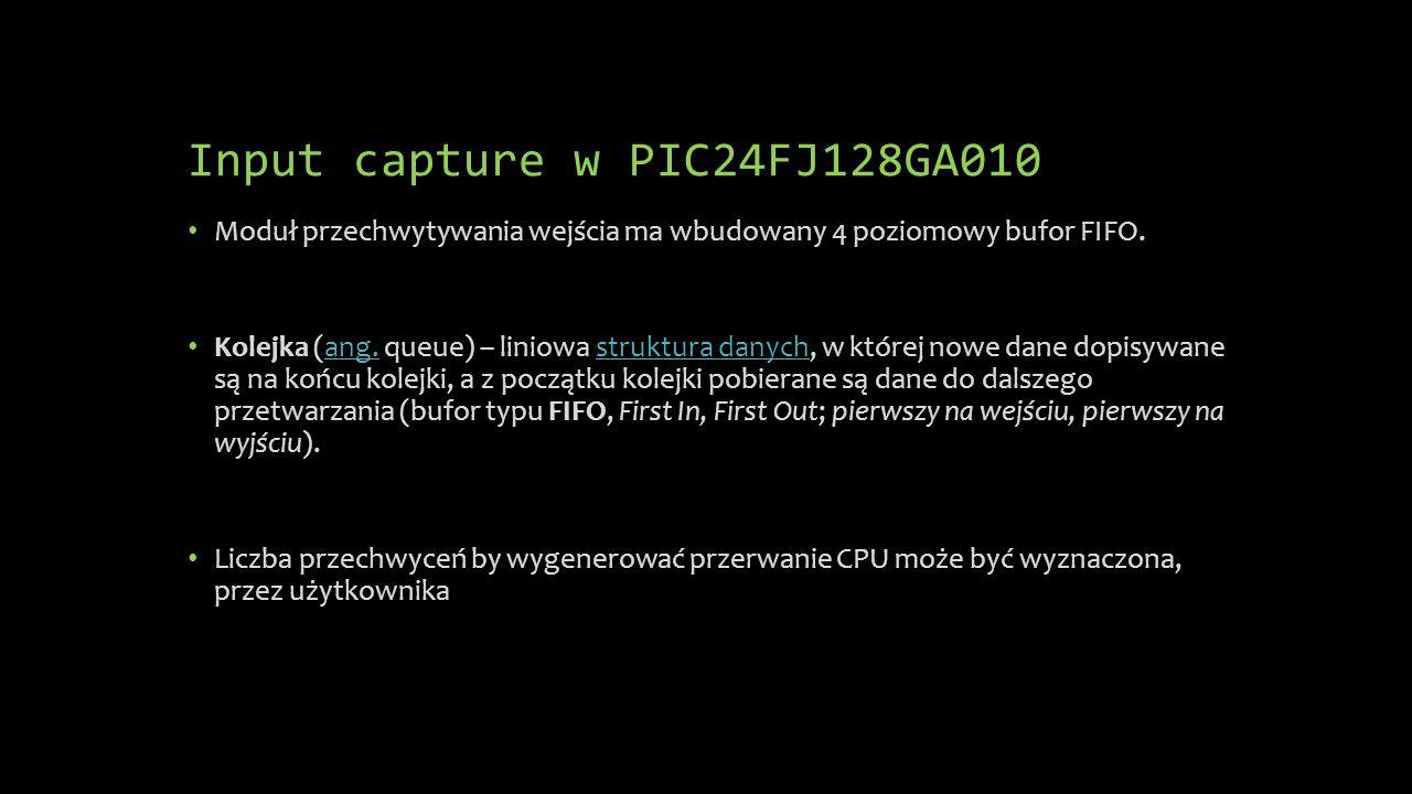 Input capture w PIC24FJ128GA010 Moduł przechwytywania wejścia ma wbudowany 4 poziomowy bufor FIFO. Kolejka (ang. queue) – liniowa struktura danych, w
