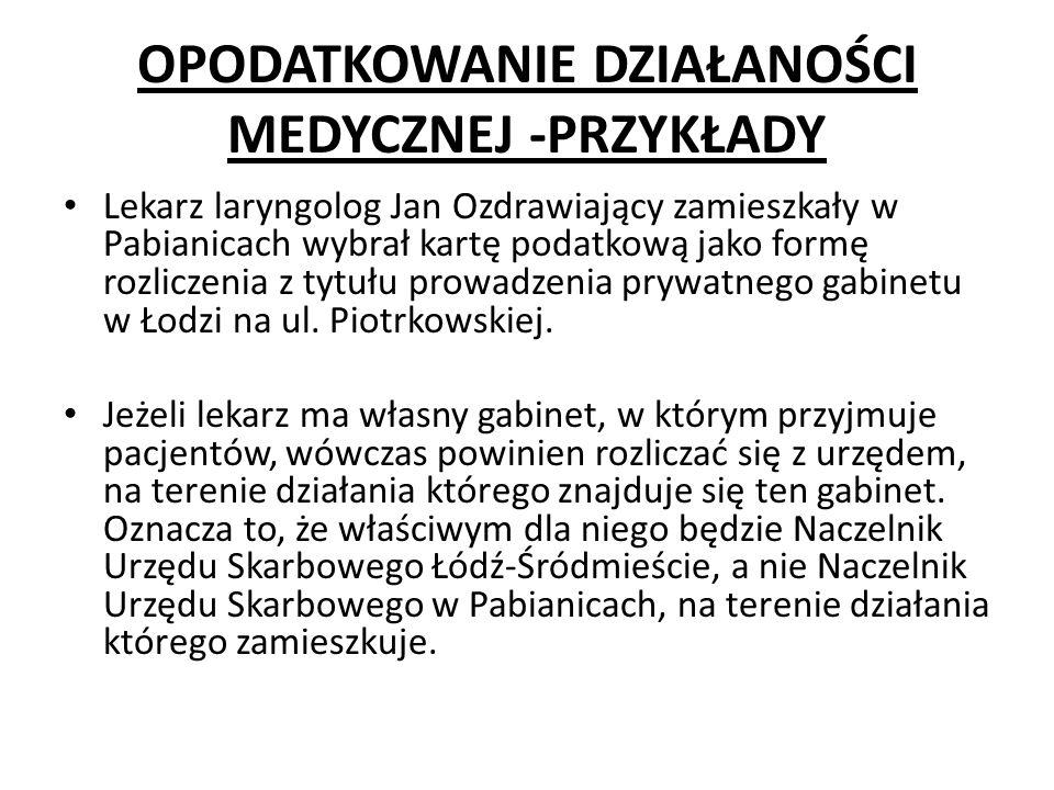 OPODATKOWANIE DZIAŁANOŚCI MEDYCZNEJ -PRZYKŁADY Lekarz laryngolog Jan Ozdrawiający zamieszkały w Pabianicach wybrał kartę podatkową jako formę rozliczenia z tytułu prowadzenia prywatnego gabinetu w Łodzi na ul.
