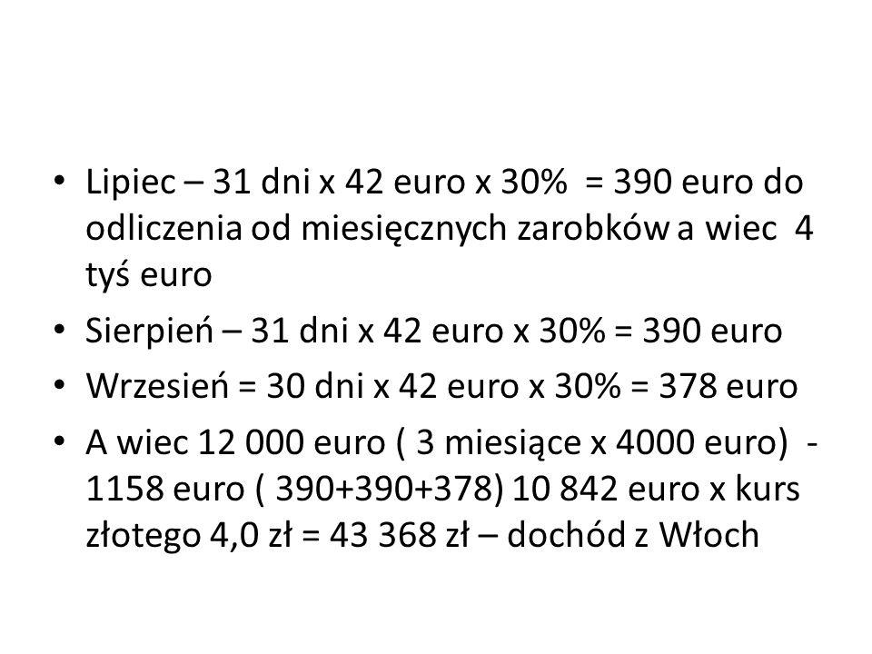 Lipiec – 31 dni x 42 euro x 30% = 390 euro do odliczenia od miesięcznych zarobków a wiec 4 tyś euro Sierpień – 31 dni x 42 euro x 30% = 390 euro Wrzesień = 30 dni x 42 euro x 30% = 378 euro A wiec 12 000 euro ( 3 miesiące x 4000 euro) - 1158 euro ( 390+390+378) 10 842 euro x kurs złotego 4,0 zł = 43 368 zł – dochód z Włoch
