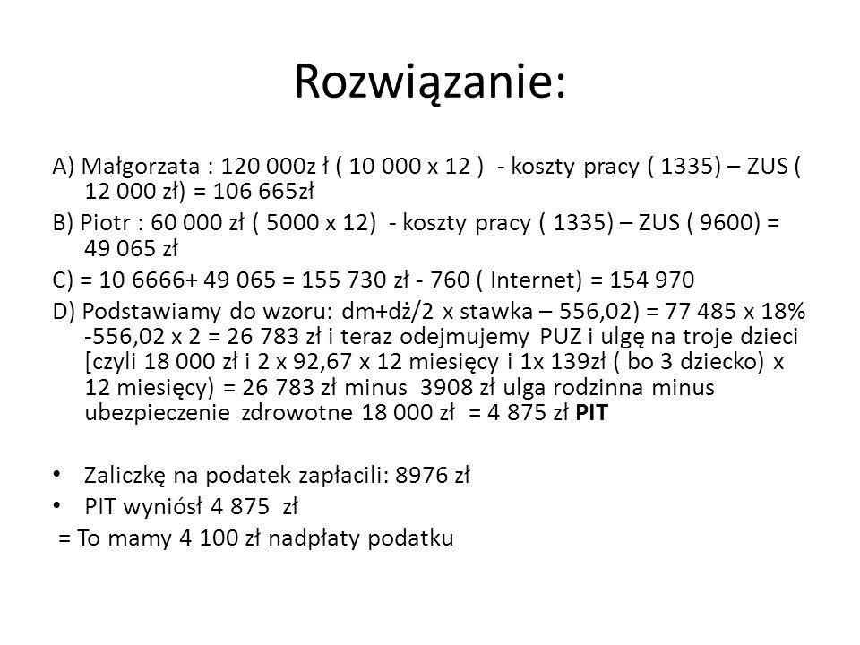 Rozwiązanie: A) Małgorzata : 120 000z ł ( 10 000 x 12 ) - koszty pracy ( 1335) – ZUS ( 12 000 zł) = 106 665zł B) Piotr : 60 000 zł ( 5000 x 12) - koszty pracy ( 1335) – ZUS ( 9600) = 49 065 zł C) = 10 6666+ 49 065 = 155 730 zł - 760 ( Internet) = 154 970 D) Podstawiamy do wzoru: dm+dż/2 x stawka – 556,02) = 77 485 x 18% -556,02 x 2 = 26 783 zł i teraz odejmujemy PUZ i ulgę na troje dzieci [czyli 18 000 zł i 2 x 92,67 x 12 miesięcy i 1x 139zł ( bo 3 dziecko) x 12 miesięcy) = 26 783 zł minus 3908 zł ulga rodzinna minus ubezpieczenie zdrowotne 18 000 zł = 4 875 zł PIT Zaliczkę na podatek zapłacili: 8976 zł PIT wyniósł 4 875 zł = To mamy 4 100 zł nadpłaty podatku