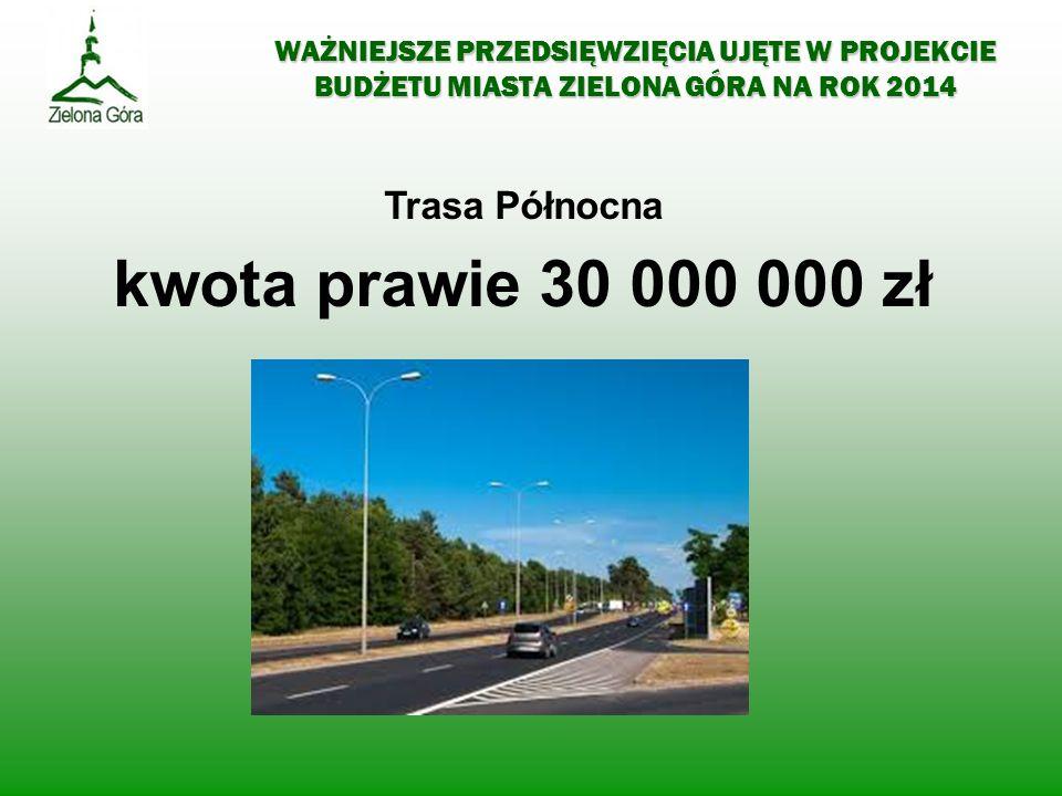 WAŻNIEJSZE PRZEDSIĘWZIĘCIA UJĘTE W PROJEKCIE BUDŻETU MIASTA ZIELONA GÓRA NA ROK 2014 Trasa Północna kwota prawie 30 000 000 zł
