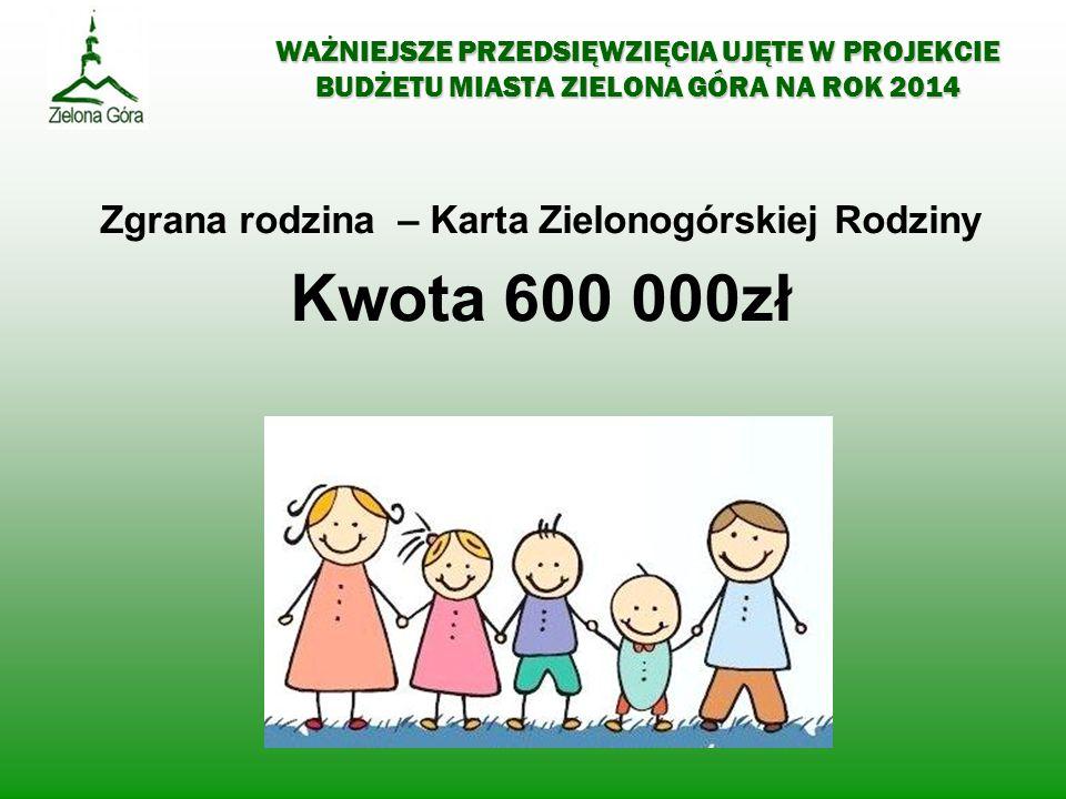 WAŻNIEJSZE PRZEDSIĘWZIĘCIA UJĘTE W PROJEKCIE BUDŻETU MIASTA ZIELONA GÓRA NA ROK 2014 Zgrana rodzina – Karta Zielonogórskiej Rodziny Kwota 600 000zł