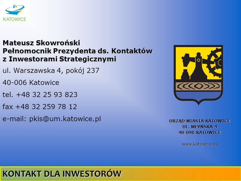 URZĄD MIASTA KATOWICE UL. MŁYŃSKA 4 40-098 KATOWICE www.katowice. eu Mateusz Skowroński Pełnomocnik Prezydenta ds. Kontaktów z Inwestorami Strategiczn