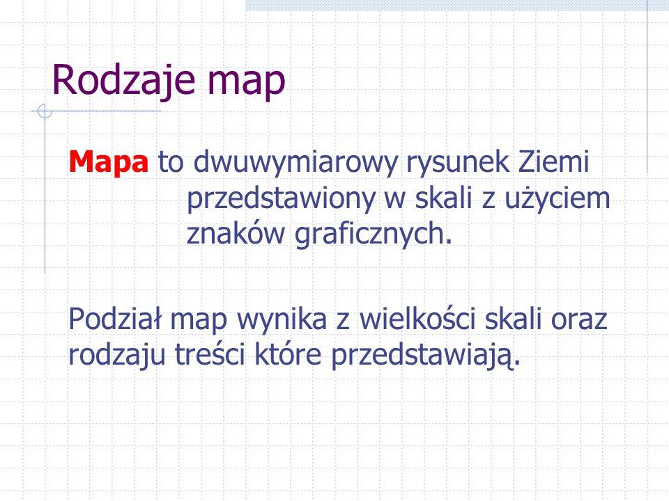 Rodzaje map Mapa to dwuwymiarowy rysunek Ziemi przedstawiony w skali z użyciem znaków graficznych. Podział map wynika z wielkości skali oraz rodzaju t