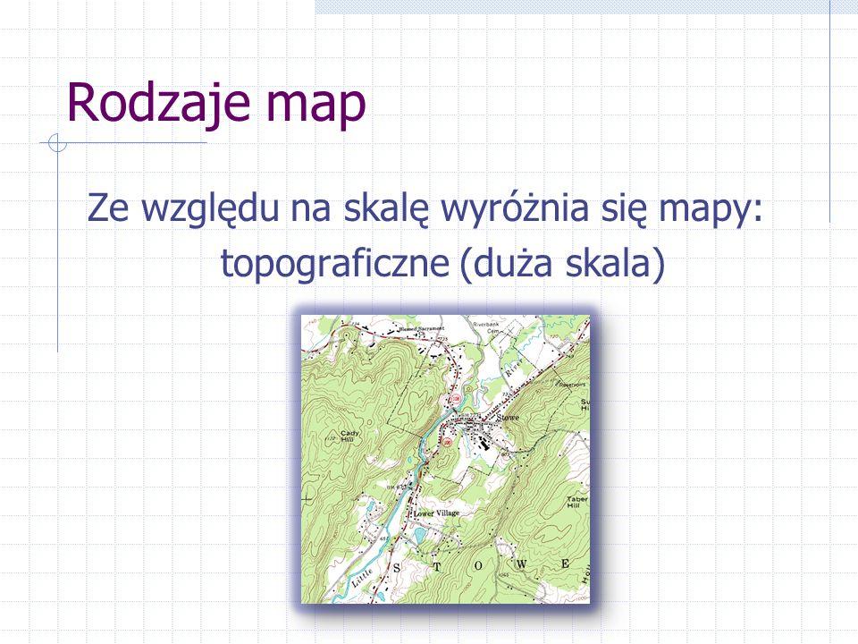 Rodzaje map Ze względu na skalę wyróżnia się mapy: topograficzne (duża skala)