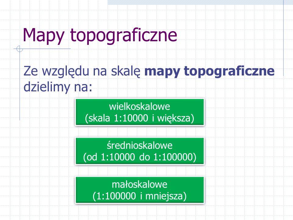 Mapy topograficzne Ze względu na skalę mapy topograficzne dzielimy na: wielkoskalowe (skala 1:10000 i większa) wielkoskalowe (skala 1:10000 i większa)