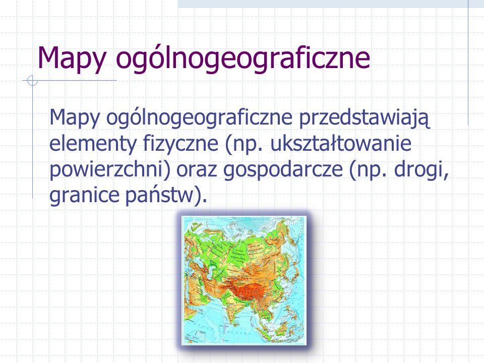 Mapy ogólnogeograficzne Mapy ogólnogeograficzne przedstawiają elementy fizyczne (np. ukształtowanie powierzchni) oraz gospodarcze (np. drogi, granice
