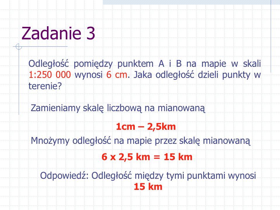 Zadanie 3 Odległość pomiędzy punktem A i B na mapie w skali 1:250 000 wynosi 6 cm. Jaka odległość dzieli punkty w terenie? Zamieniamy skalę liczbową n