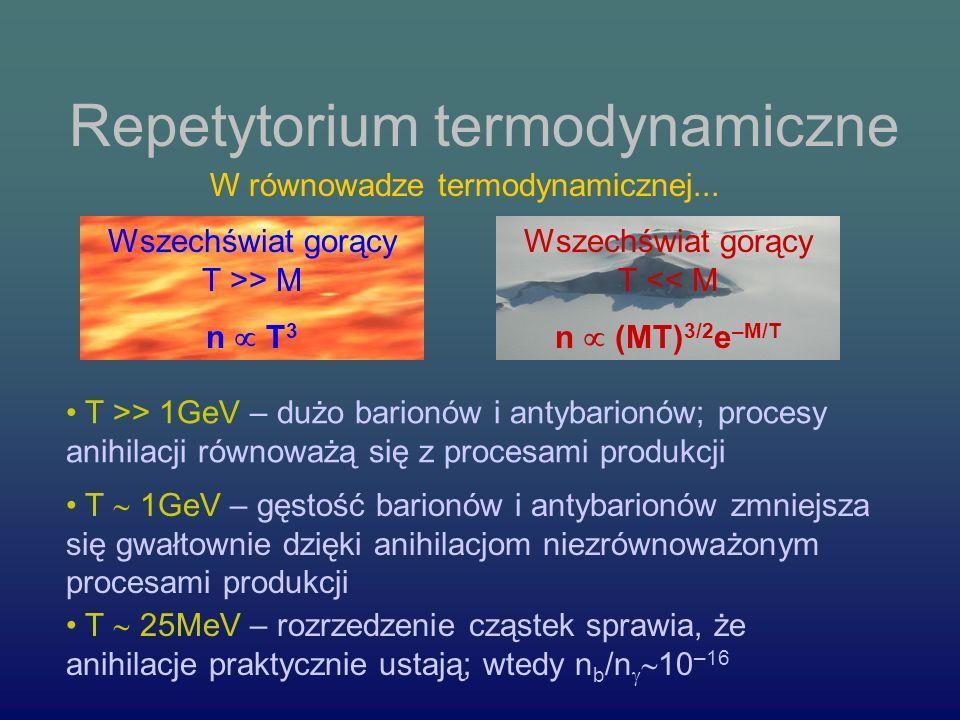 Repetytorium termodynamiczne Wszechświat gorący T >> M n T 3 Wszechświat gorący T << M n (MT) 3/2 e –M/T W równowadze termodynamicznej...