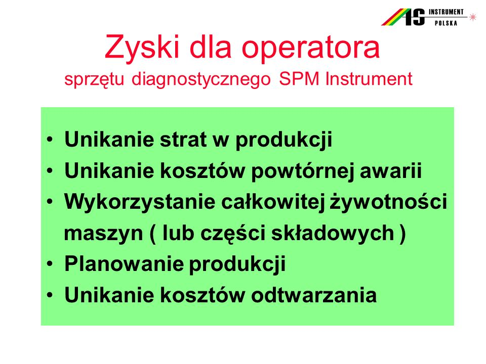 Zyski dla operatora sprzętu diagnostycznego SPM Instrument Unikanie strat w produkcji Unikanie kosztów powtórnej awarii Wykorzystanie całkowitej żywot