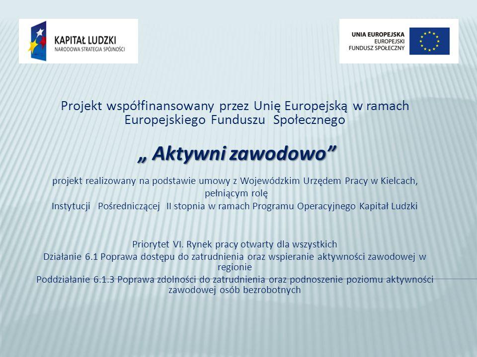 Projekt współfinansowany przez Unię Europejską w ramach Europejskiego Funduszu Społecznego Aktywni zawodowo Aktywni zawodowo projekt realizowany na podstawie umowy z Wojewódzkim Urzędem Pracy w Kielcach, pełniącym rolę Instytucji Pośredniczącej II stopnia w ramach Programu Operacyjnego Kapitał Ludzki Priorytet VI.