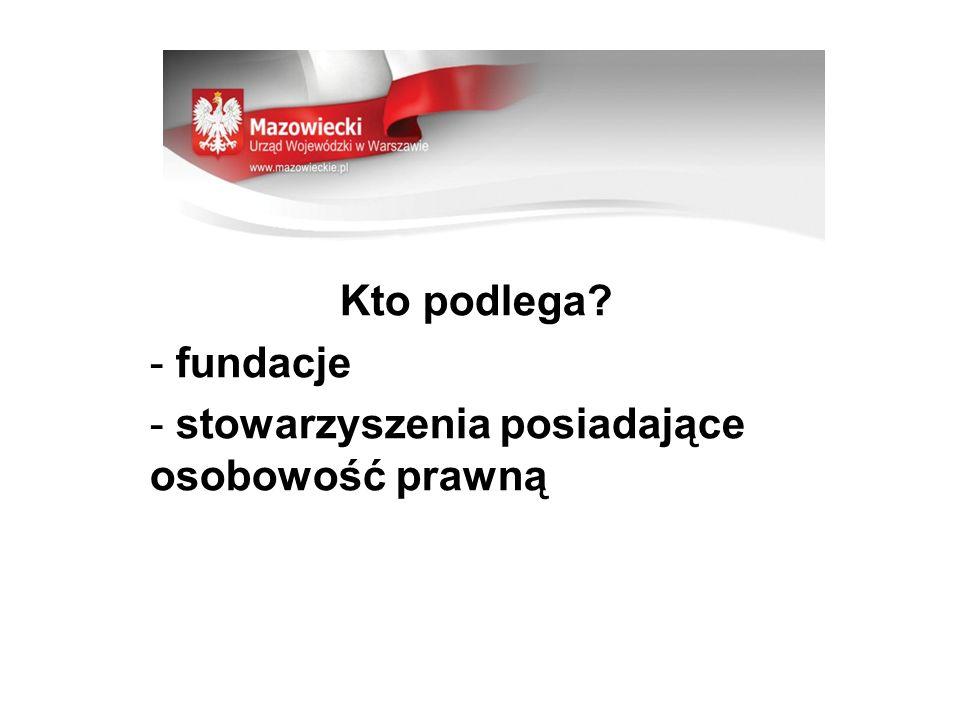 Kto podlega? - fundacje - stowarzyszenia posiadające osobowość prawną