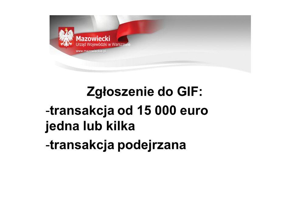 Zgłoszenie do GIF: -transakcja od 15 000 euro jedna lub kilka -transakcja podejrzana