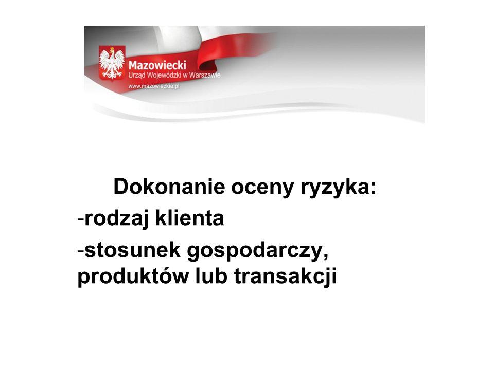Dokonanie oceny ryzyka: -rodzaj klienta -stosunek gospodarczy, produktów lub transakcji