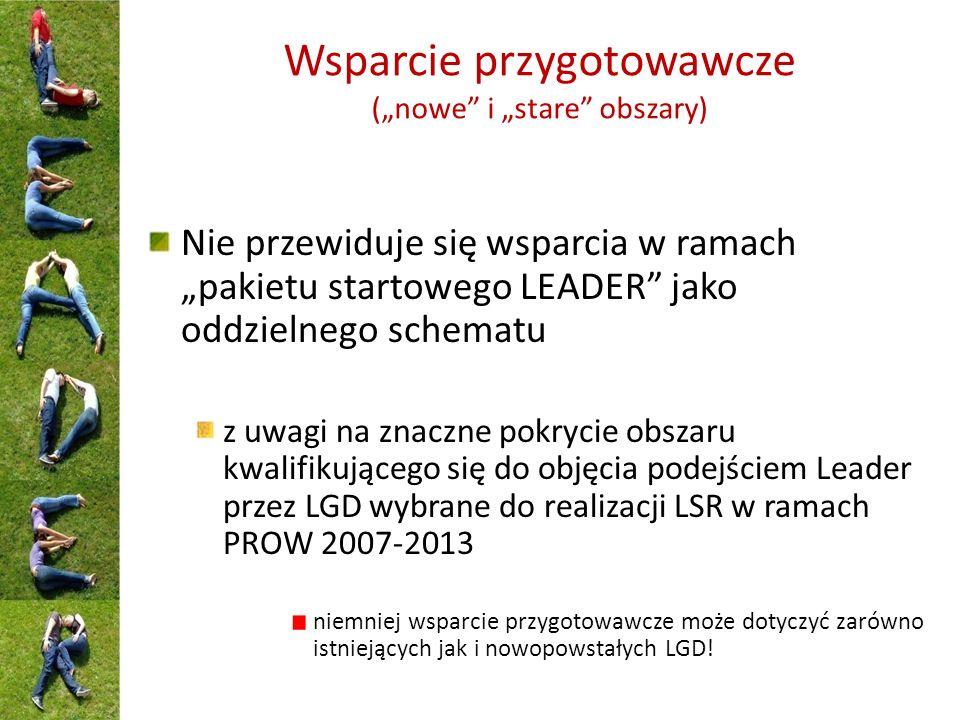 Wsparcie przygotowawcze (nowe i stare obszary) Nie przewiduje się wsparcia w ramach pakietu startowego LEADER jako oddzielnego schematu z uwagi na znaczne pokrycie obszaru kwalifikującego się do objęcia podejściem Leader przez LGD wybrane do realizacji LSR w ramach PROW 2007-2013 niemniej wsparcie przygotowawcze może dotyczyć zarówno istniejących jak i nowopowstałych LGD!
