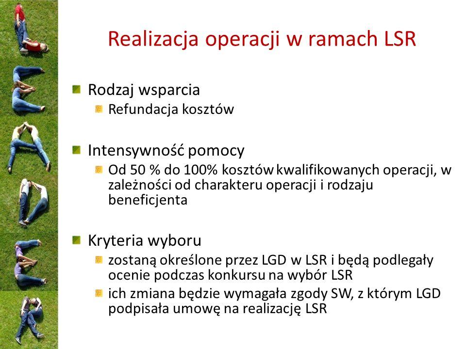 Realizacja operacji w ramach LSR Rodzaj wsparcia Refundacja kosztów Intensywność pomocy Od 50 % do 100% kosztów kwalifikowanych operacji, w zależności od charakteru operacji i rodzaju beneficjenta Kryteria wyboru zostaną określone przez LGD w LSR i będą podlegały ocenie podczas konkursu na wybór LSR ich zmiana będzie wymagała zgody SW, z którym LGD podpisała umowę na realizację LSR
