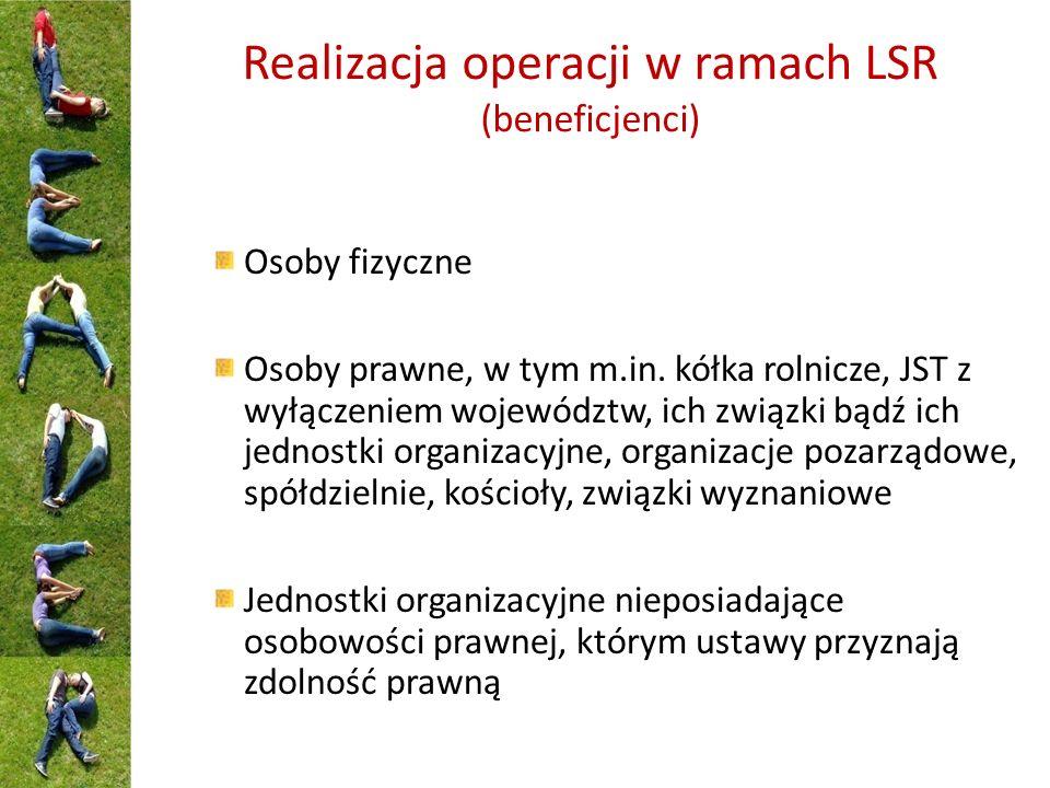 Realizacja operacji w ramach LSR (beneficjenci) Osoby fizyczne Osoby prawne, w tym m.in. kółka rolnicze, JST z wyłączeniem województw, ich związki bąd