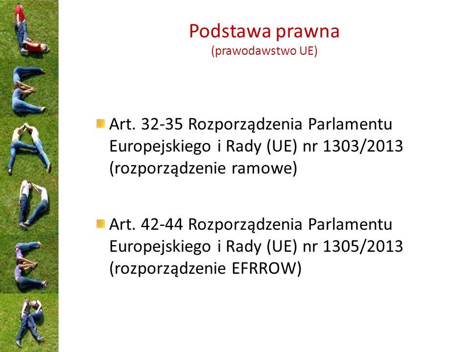 Podstawa prawna (prawodawstwo UE) Art. 32-35 Rozporządzenia Parlamentu Europejskiego i Rady (UE) nr 1303/2013 (rozporządzenie ramowe) Art. 42-44 Rozpo