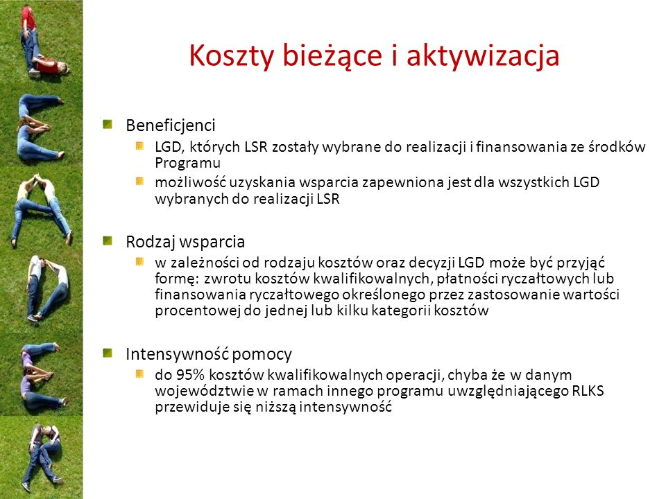 Koszty bieżące i aktywizacja Beneficjenci LGD, których LSR zostały wybrane do realizacji i finansowania ze środków Programu możliwość uzyskania wsparcia zapewniona jest dla wszystkich LGD wybranych do realizacji LSR Rodzaj wsparcia w zależności od rodzaju kosztów oraz decyzji LGD może być przyjąć formę: zwrotu kosztów kwalifikowalnych, płatności ryczałtowych lub finansowania ryczałtowego określonego przez zastosowanie wartości procentowej do jednej lub kilku kategorii kosztów Intensywność pomocy do 95% kosztów kwalifikowalnych operacji, chyba że w danym województwie w ramach innego programu uwzględniającego RLKS przewiduje się niższą intensywność