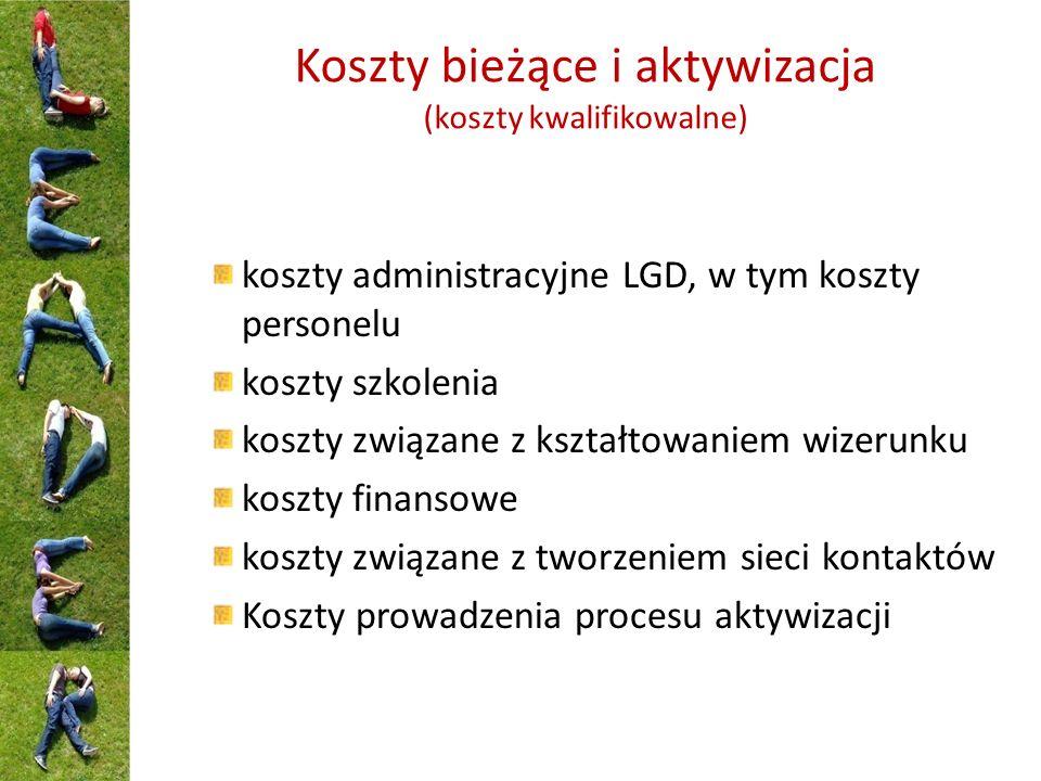 Koszty bieżące i aktywizacja (koszty kwalifikowalne) koszty administracyjne LGD, w tym koszty personelu koszty szkolenia koszty związane z kształtowaniem wizerunku koszty finansowe koszty związane z tworzeniem sieci kontaktów Koszty prowadzenia procesu aktywizacji
