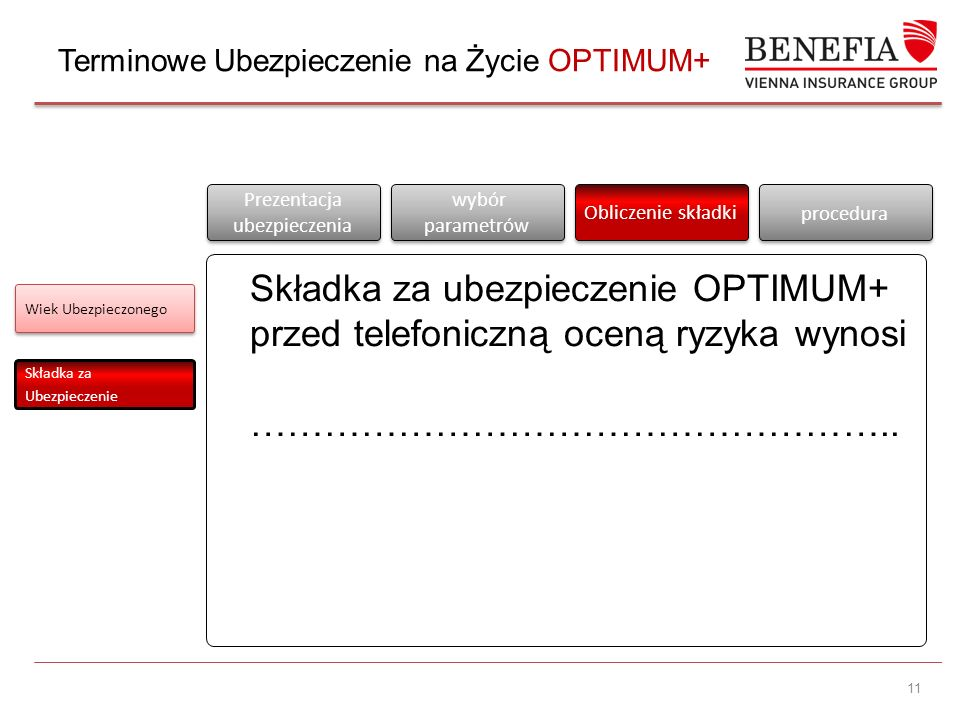 11 Wiek Ubezpieczonego Składka za Ubezpieczenie Prezentacja ubezpieczenia Prezentacja ubezpieczenia wybór parametrów Obliczenie składki procedura Składka za ubezpieczenie OPTIMUM+ przed telefoniczną oceną ryzyka wynosi ……………………………………………..