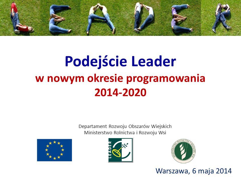 Podejście Leader w nowym okresie programowania 2014-2020 Warszawa, 6 maja 2014 Departament Rozwoju Obszarów Wiejskich Ministerstwo Rolnictwa i Rozwoju