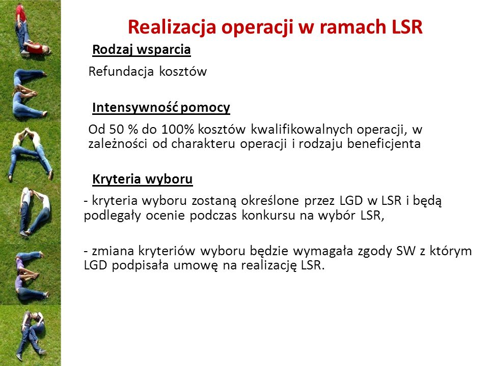 Realizacja operacji w ramach LSR Rodzaj wsparcia Refundacja kosztów Intensywność pomocy Od 50 % do 100% kosztów kwalifikowalnych operacji, w zależnośc