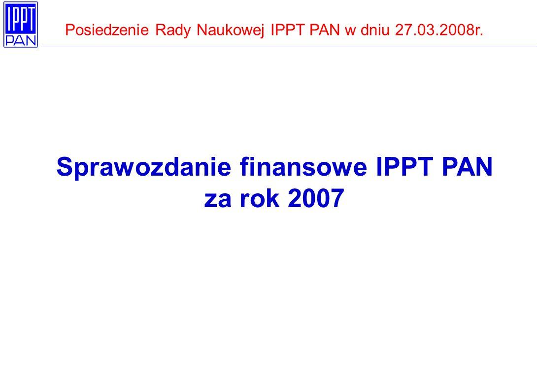 Sprawozdanie finansowe IPPT PAN za rok 2007 Posiedzenie Rady Naukowej IPPT PAN w dniu 27.03.2008r.