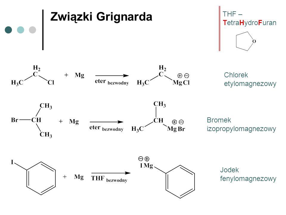 Związki Grignarda Chlorek etylomagnezowy Bromek izopropylomagnezowy Jodek fenylomagnezowy THF – TetraHydroFuran
