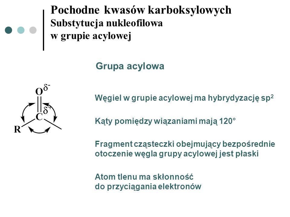 Pochodne kwasów karboksylowych Substytucja nukleofilowa w grupie acylowej Grupa acylowa Węgiel w grupie acylowej ma hybrydyzację sp 2 Kąty pomiędzy wi