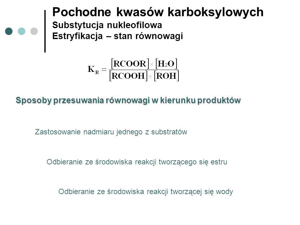 Pochodne kwasów karboksylowych Substytucja nukleofilowa Estryfikacja – stan równowagi Zastosowanie nadmiaru jednego z substratów Sposoby przesuwania r