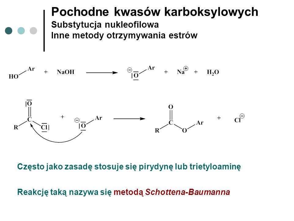 Pochodne kwasów karboksylowych Substytucja nukleofilowa Inne metody otrzymywania estrów Często jako zasadę stosuje się pirydynę lub trietyloaminę Reak