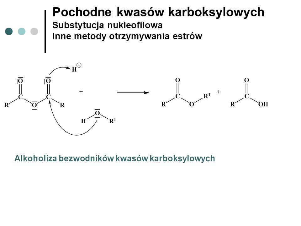 Pochodne kwasów karboksylowych Substytucja nukleofilowa Inne metody otrzymywania estrów Alkoholiza bezwodników kwasów karboksylowych