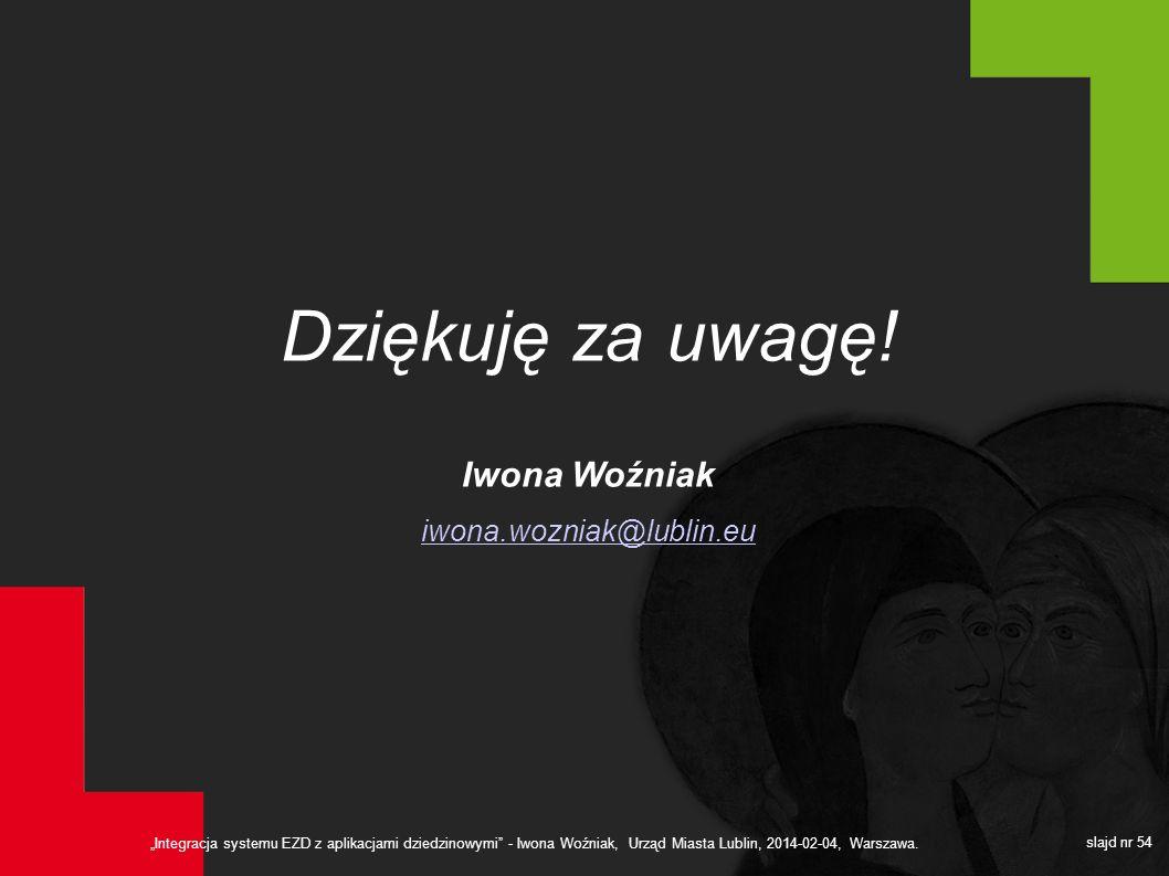 Integracja systemu EZD z aplikacjami dziedzinowymi - Iwona Woźniak, Urząd Miasta Lublin, 2014-02-04, Warszawa. slajd nr 54 Dziękuję za uwagę! Iwona Wo