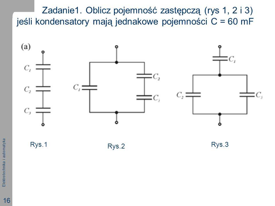 Elektrotechnika i automatyka 16 Zadanie1. Oblicz pojemność zastępczą (rys 1, 2 i 3) jeśli kondensatory mają jednakowe pojemności C = 60 mF Rys.1 Rys.2