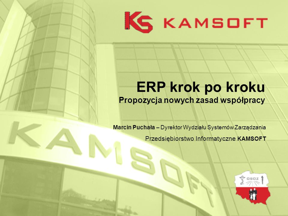 ERP krok po kroku Propozycja nowych zasad współpracy Marcin Puchała – Dyrektor Wydziału Systemów Zarządzania Przedsiębiorstwo Informatyczne KAMSOFT