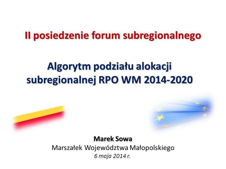 II posiedzenie forum subregionalnego Algorytm podziału alokacji subregionalnej RPO WM 2014-2020 Marek Sowa Marszałek Województwa Małopolskiego 6 maja