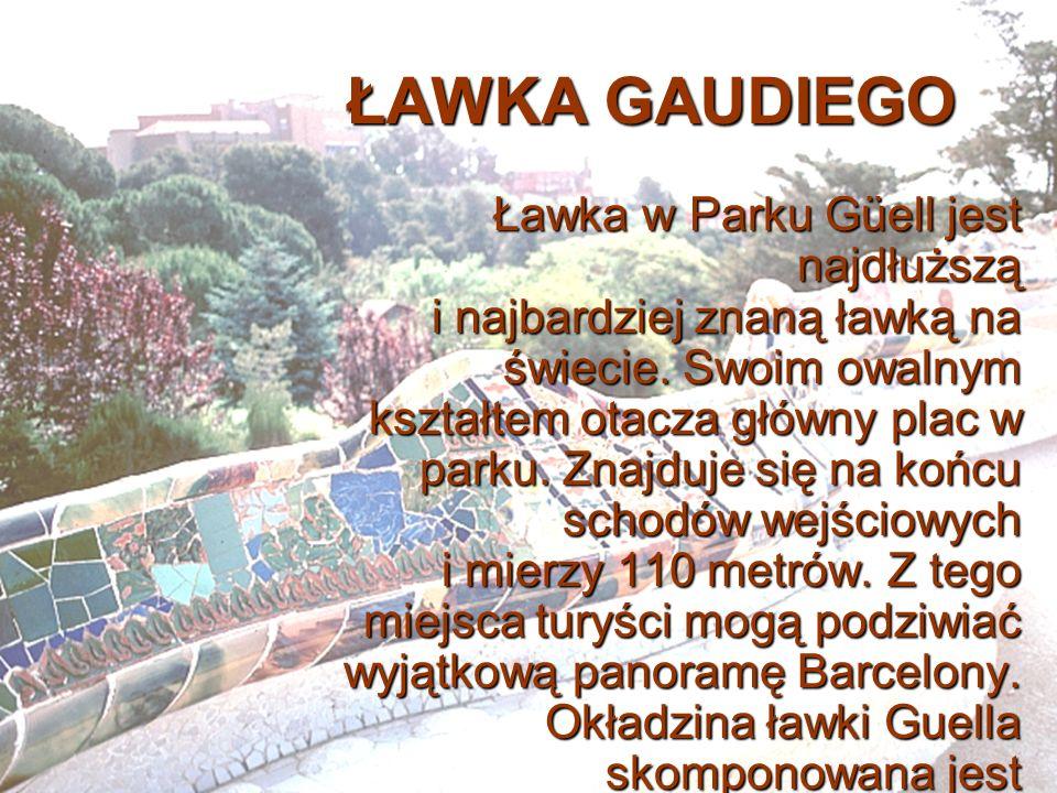 ŁAWKA GAUDIEGO Ławka w Parku Güell jest najdłuższą i najbardziej znaną ławką na świecie. Swoim owalnym kształtem otacza główny plac w parku. Znajduje