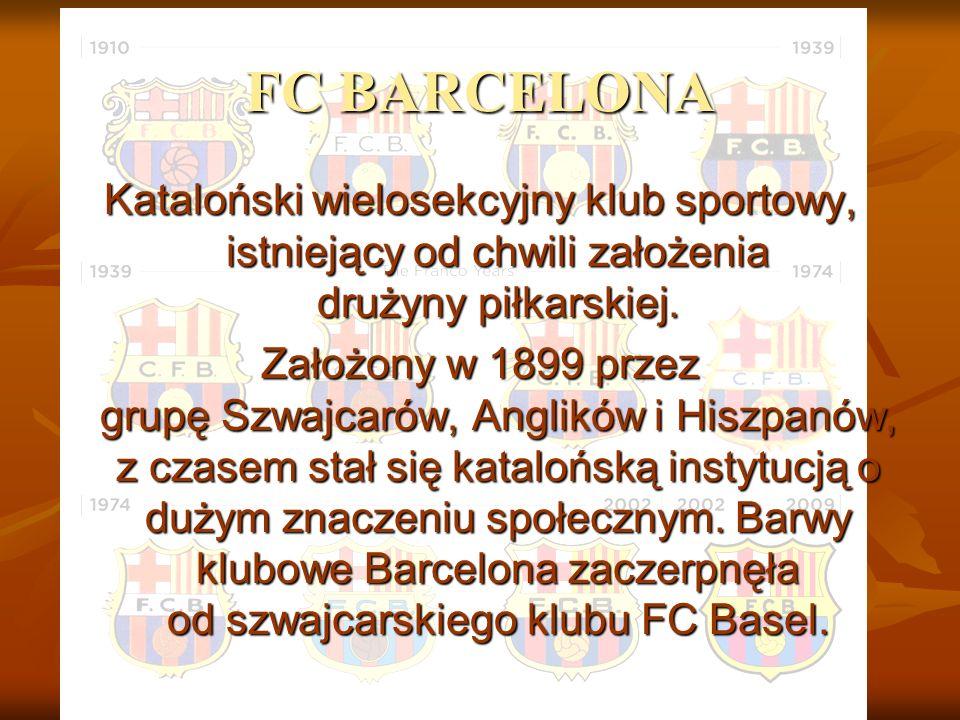 FC BARCELONA Kataloński wielosekcyjny klub sportowy, istniejący od chwili założenia drużyny piłkarskiej. Założony w 1899 przez grupę Szwajcarów, Angli