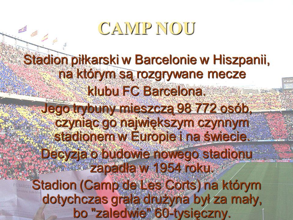 CAMP NOU Stadion piłkarski w Barcelonie w Hiszpanii, na którym są rozgrywane mecze klubu FC Barcelona. Jego trybuny mieszczą 98 772 osób, czyniąc go n