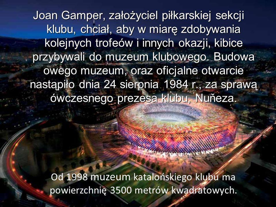 Joan Gamper, założyciel piłkarskiej sekcji klubu, chciał, aby w miarę zdobywania kolejnych trofeów i innych okazji, kibice przybywali do muzeum klubow