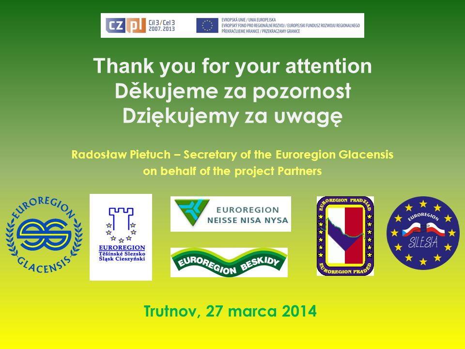 Thank you for your attention Děkujeme za pozornost Dziękujemy za uwagę Radosław Pietuch – Secretary of the Euroregion Glacensis on behalf of the proje