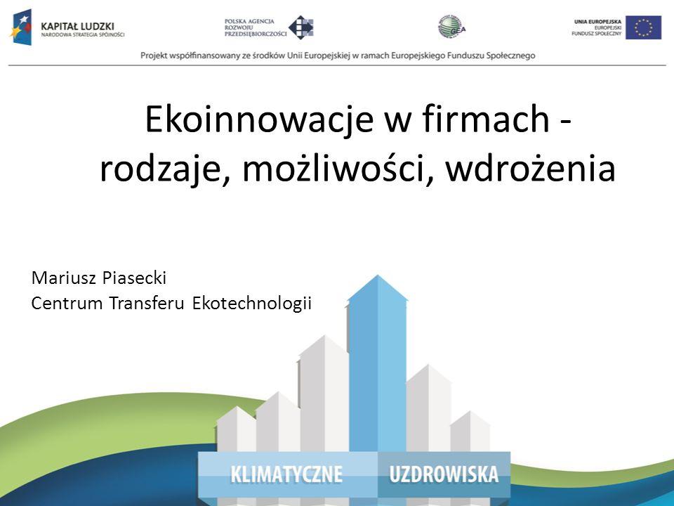 Ekoinnowacje w firmach - rodzaje, możliwości, wdrożenia Mariusz Piasecki Centrum Transferu Ekotechnologii