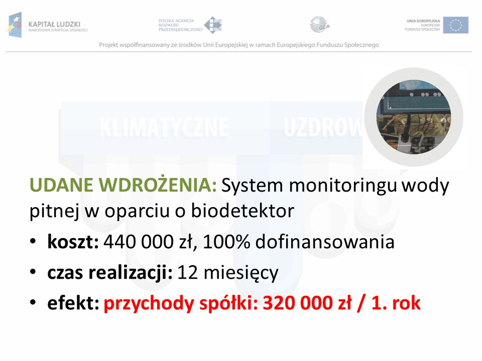 UDANE WDROŻENIA: System monitoringu wody pitnej w oparciu o biodetektor koszt: 440 000 zł, 100% dofinansowania czas realizacji: 12 miesięcy efekt: prz