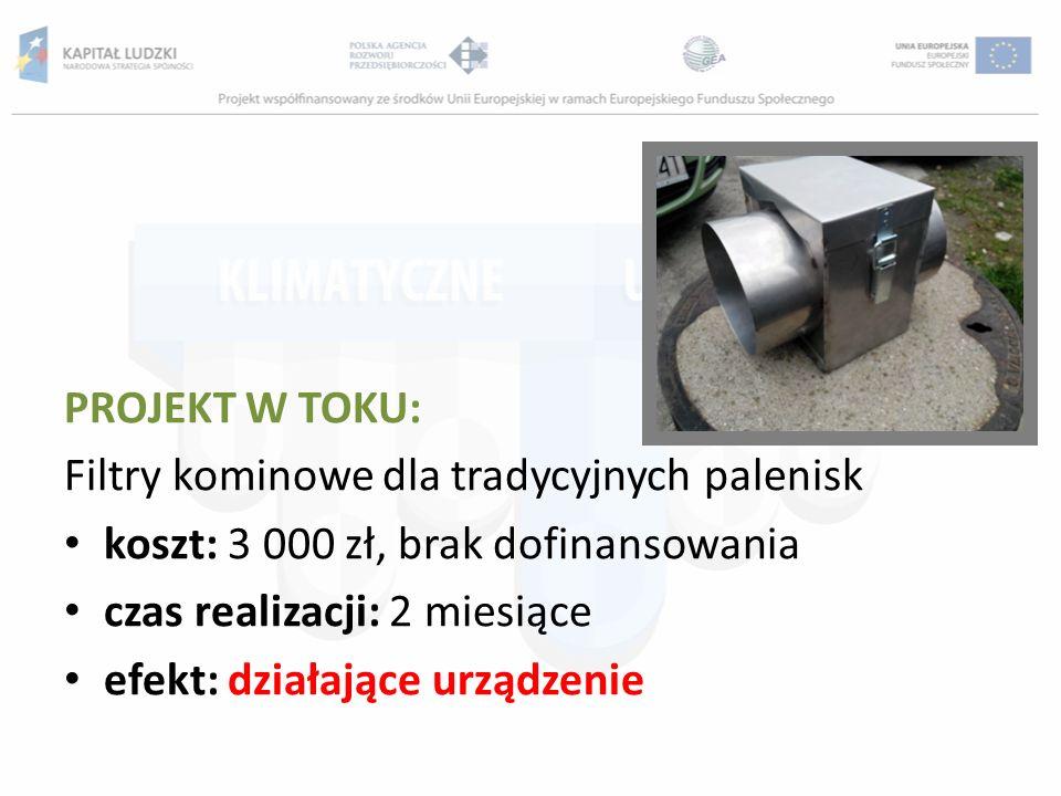 PROJEKT W TOKU: Filtry kominowe dla tradycyjnych palenisk koszt: 3 000 zł, brak dofinansowania czas realizacji: 2 miesiące efekt: działające urządzeni